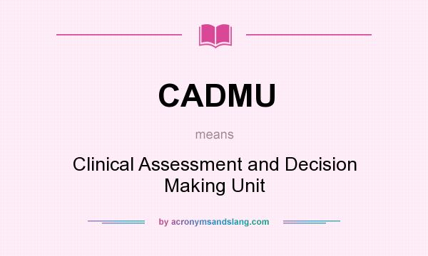 What does CADMU mean? It stands for Clinical Assessment and Decision Making Unit