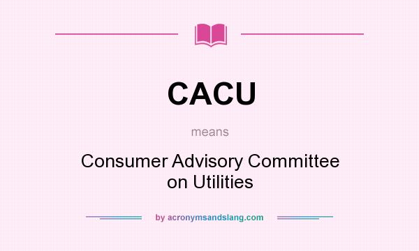 What does CACU mean? It stands for Consumer Advisory Committee on Utilities