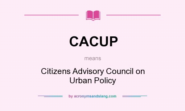 What does CACUP mean? It stands for Citizens Advisory Council on Urban Policy