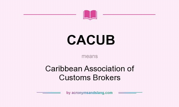 What does CACUB mean? It stands for Caribbean Association of Customs Brokers