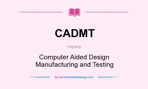 What does CADMT mean? It stands for Computer Aided Design Manufacturing and Testing