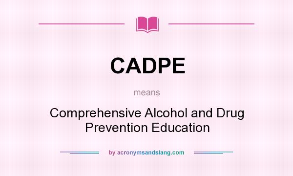 What does CADPE mean? It stands for Comprehensive Alcohol and Drug Prevention Education