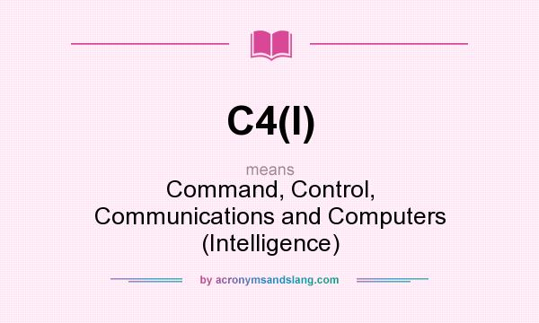 What does C4(I) mean? It stands for Command, Control, Communications and Computers (Intelligence)