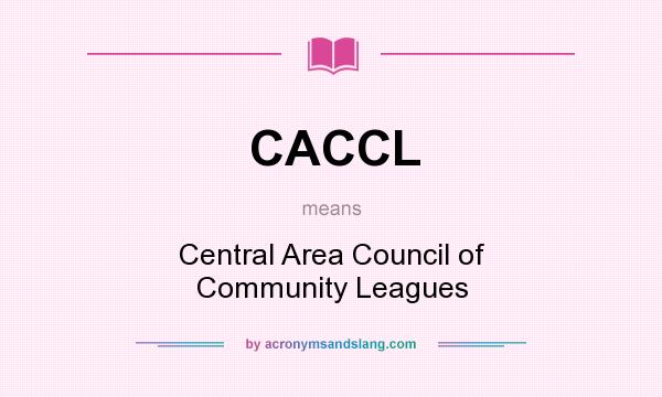 What does CACCL mean? It stands for Central Area Council of Community Leagues