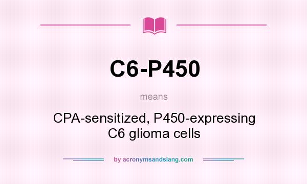 What does C6-P450 mean? It stands for CPA-sensitized, P450-expressing C6 glioma cells