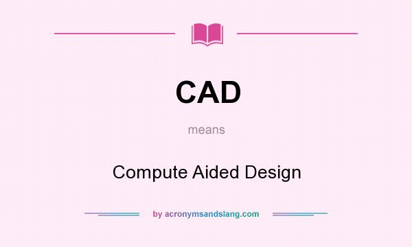 What does CAD mean? It stands for Compute Aided Design