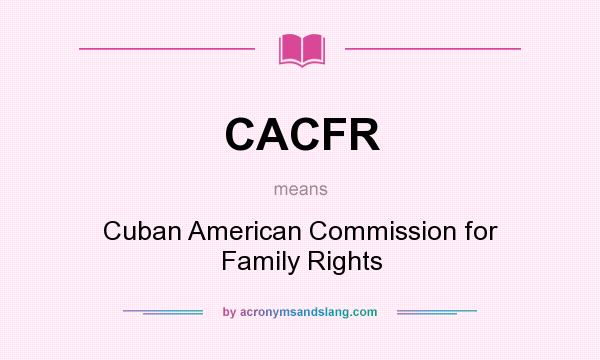 What does CACFR mean? It stands for Cuban American Commission for Family Rights