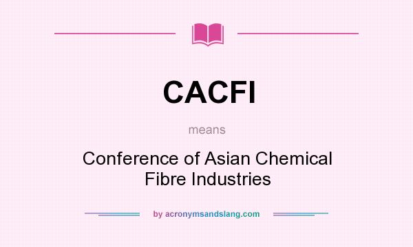 What does CACFI mean? It stands for Conference of Asian Chemical Fibre Industries