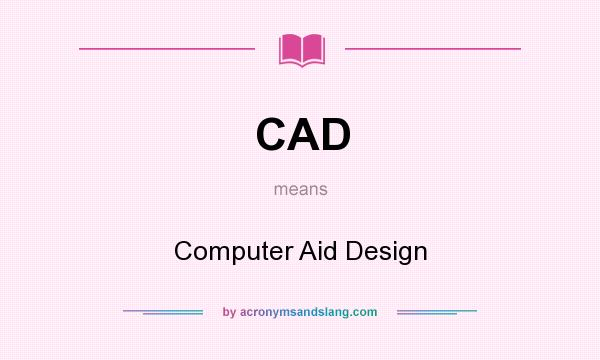 What does CAD mean? It stands for Computer Aid Design