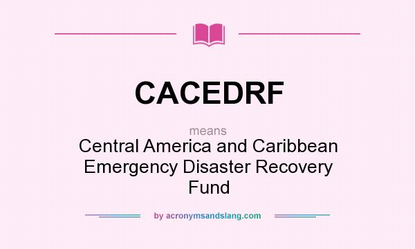 What does CACEDRF mean? It stands for Central America and Caribbean Emergency Disaster Recovery Fund
