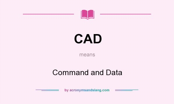 What does CAD mean? It stands for Command and Data