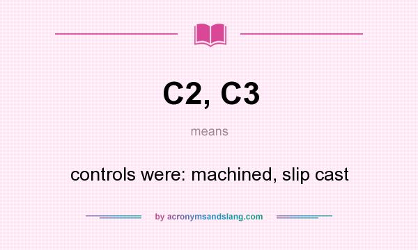 What does C2, C3 mean? It stands for controls were: machined, slip cast