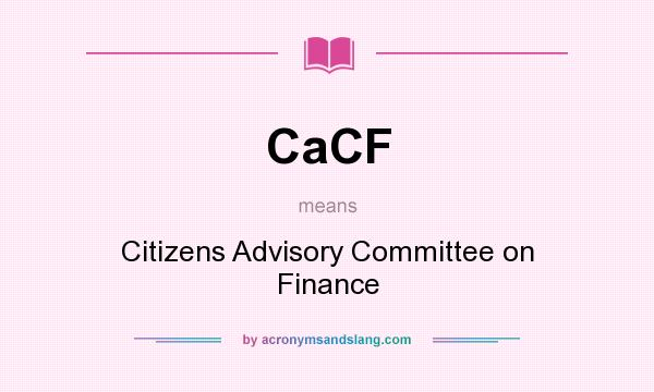 What does CaCF mean? It stands for Citizens Advisory Committee on Finance