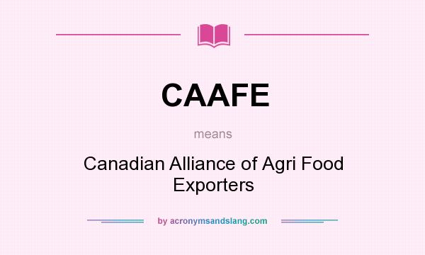 What does CAAFE mean? It stands for Canadian Alliance of Agri Food Exporters