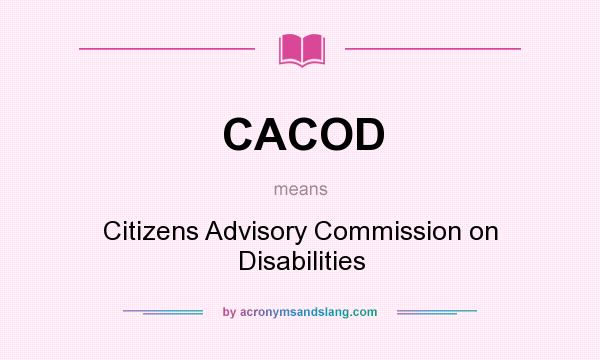 What does CACOD mean? It stands for Citizens Advisory Commission on Disabilities