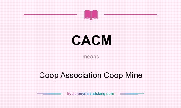 What does CACM mean? It stands for Coop Association Coop Mine