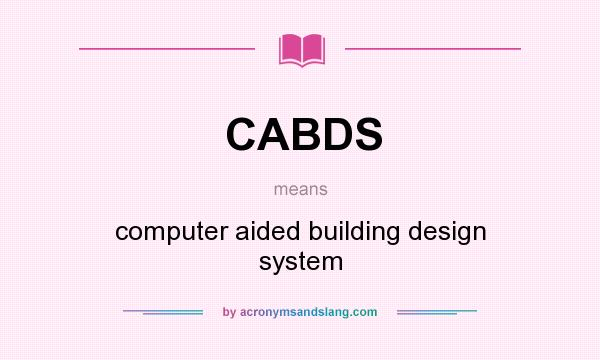 What does CABDS mean? It stands for computer aided building design system