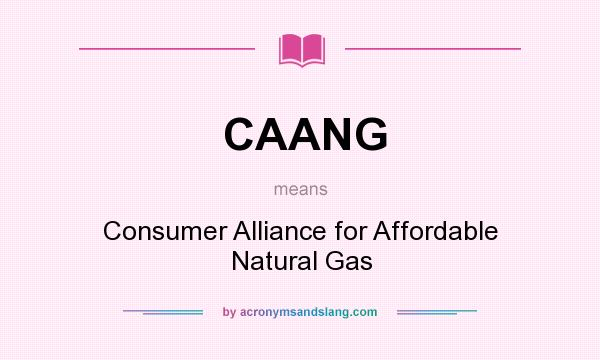 What does CAANG mean? It stands for Consumer Alliance for Affordable Natural Gas