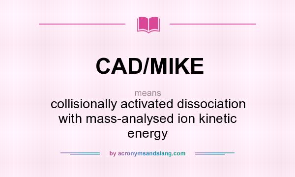 What does CAD/MIKE mean? It stands for collisionally activated dissociation with mass-analysed ion kinetic energy