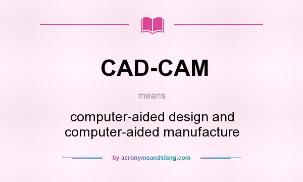 What does CAD-CAM mean? It stands for computer-aided design and computer-aided manufacture