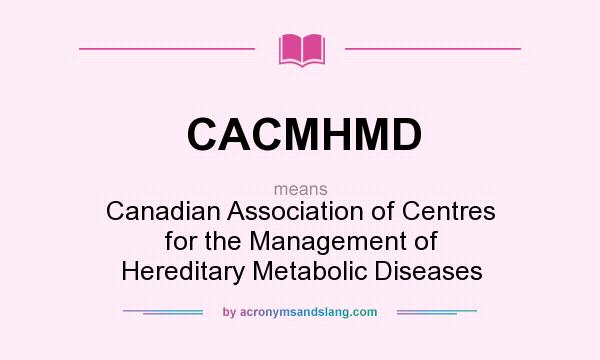 What does CACMHMD mean? It stands for Canadian Association of Centres for the Management of Hereditary Metabolic Diseases