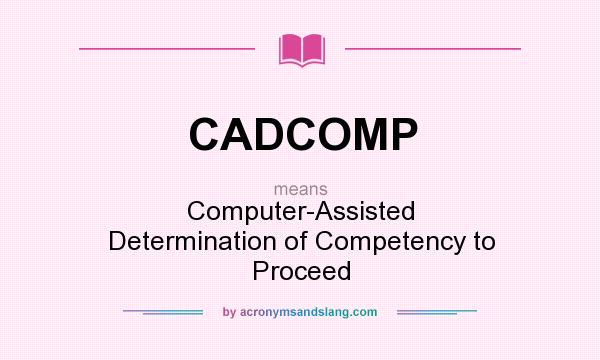 What does CADCOMP mean? It stands for Computer-Assisted Determination of Competency to Proceed