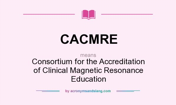 What does CACMRE mean? It stands for Consortium for the Accreditation of Clinical Magnetic Resonance Education