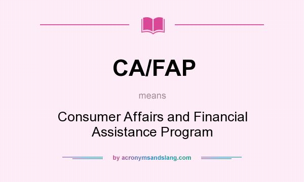 What does CA/FAP mean? - Definition of CA/FAP - CA/FAP stands for Consumer  Affairs and Financial Assistance Program. By AcronymsAndSlang.com