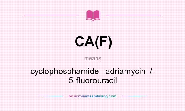 What does CA(F) mean? It stands for cyclophosphamide   adriamycin  /- 5-fluorouracil
