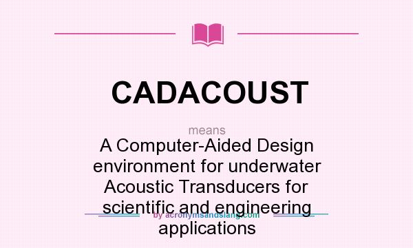 What does CADACOUST mean? It stands for A Computer-Aided Design environment for underwater Acoustic Transducers for scientific and engineering applications