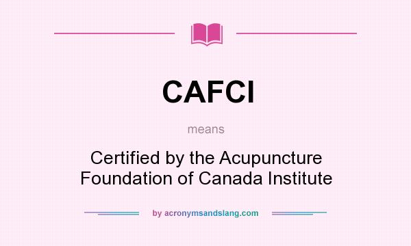 What does CAFCI mean? It stands for Certified by the Acupuncture Foundation of Canada Institute