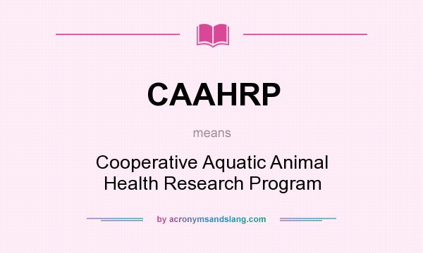 What does CAAHRP mean? It stands for Cooperative Aquatic Animal Health Research Program