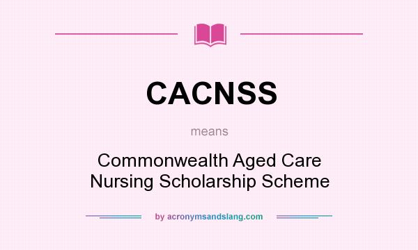 What does CACNSS mean? It stands for Commonwealth Aged Care Nursing Scholarship Scheme