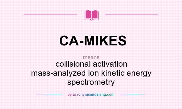 What does CA-MIKES mean? It stands for collisional activation mass-analyzed ion kinetic energy spectrometry