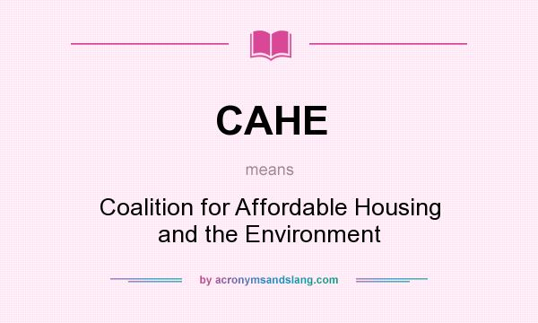What does CAHE mean? It stands for Coalition for Affordable Housing and the Environment