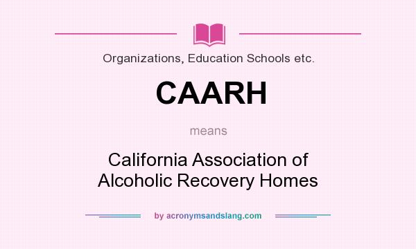 What does CAARH mean? It stands for California Association of Alcoholic Recovery Homes