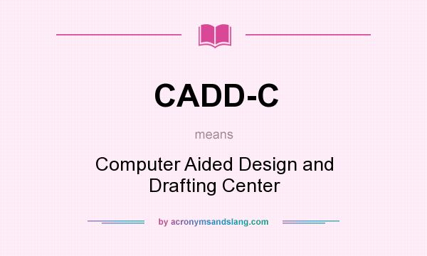 What does CADD-C mean? It stands for Computer Aided Design and Drafting Center