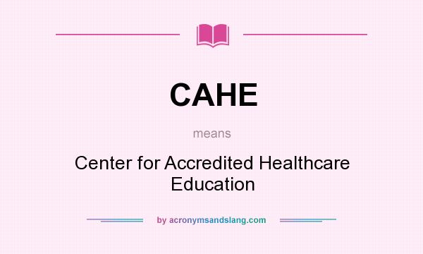 What does CAHE mean? It stands for Center for Accredited Healthcare Education