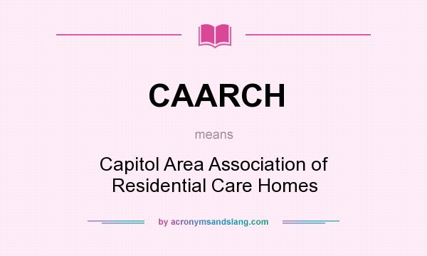 What does CAARCH mean? It stands for Capitol Area Association of Residential Care Homes