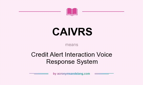 What does CAIVRS mean? It stands for Credit Alert Interaction Voice Response System