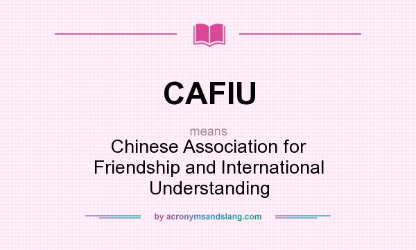What does CAFIU mean? It stands for Chinese Association for Friendship and International Understanding