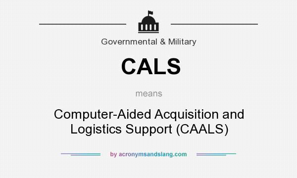 What does CALS mean? It stands for Computer-Aided Acquisition and Logistics Support (CAALS)