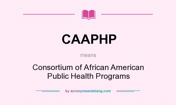 What does CAAPHP mean? It stands for Consortium of African American Public Health Programs