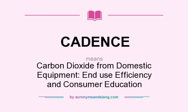 What does CADENCE mean? It stands for Carbon Dioxide from Domestic Equipment: End use Efficiency and Consumer Education