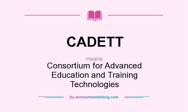 What does CADETT mean? It stands for Consortium for Advanced Education and Training Technologies