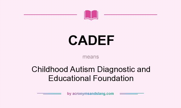 What does CADEF mean? It stands for Childhood Autism Diagnostic and Educational Foundation