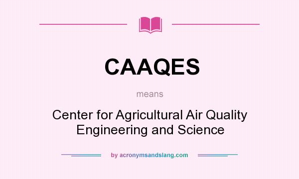 What does CAAQES mean? It stands for Center for Agricultural Air Quality Engineering and Science
