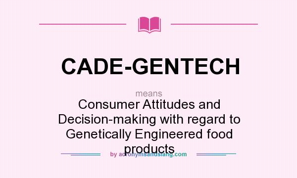 What does CADE-GENTECH mean? It stands for Consumer Attitudes and Decision-making with regard to Genetically Engineered food products