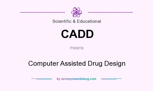 What does CADD mean? It stands for Computer Assisted Drug Design