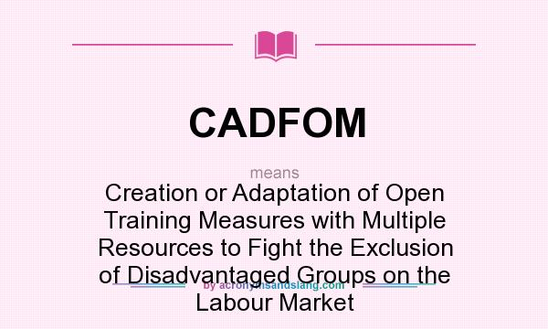 What does CADFOM mean? It stands for Creation or Adaptation of Open Training Measures with Multiple Resources to Fight the Exclusion of Disadvantaged Groups on the Labour Market